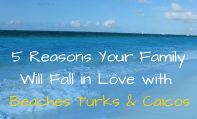 5 Reasons Your Family Will Fall in Love with Beaches Turks & Caicos Resort Villages & Spa