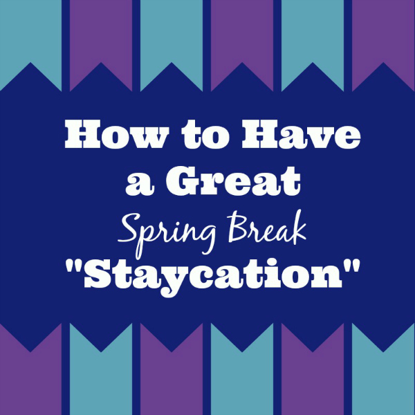 "Tips and Ideas to Have a Great Spring Break ""Staycation"""