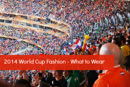 2014 World Cup Fashion - What to Wear