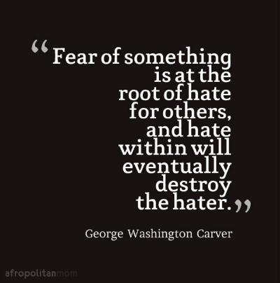 Fear of something is at the root of hate for others, and hate within will eventually destroy the hater - George Washington Carver Quotes