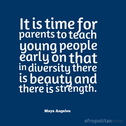 It is time for parents to teach young people early on that in diversity there is beauty and there is strength. - Maya Angelou - quotes