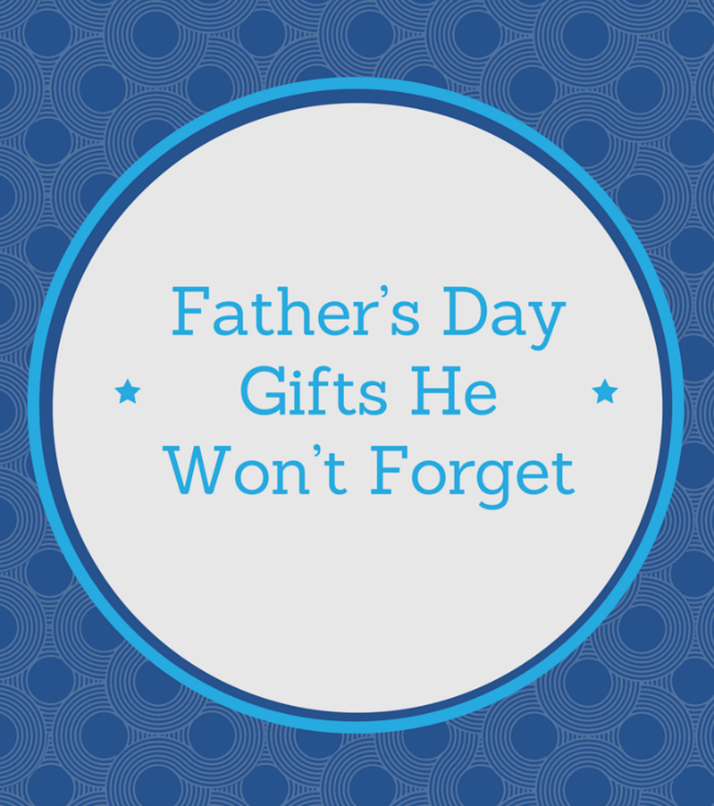 Father's Day Gifts He Won't Forget