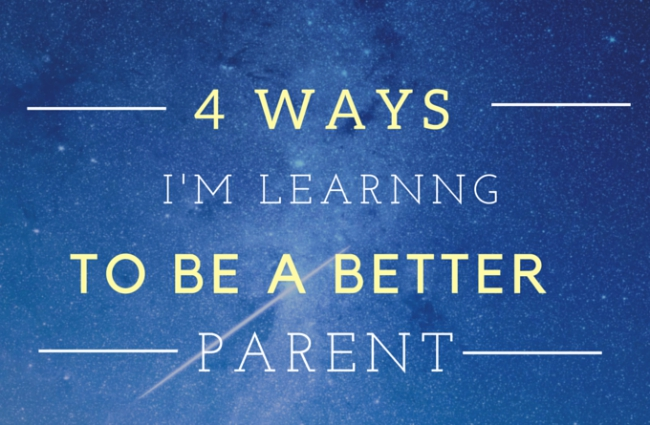 4 Ways I'm Learning to Be a Better Parent